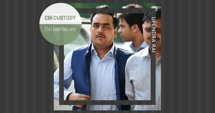 Upendra Rai taken into custody by the CBI in the Rs.15 crores extortion scam
