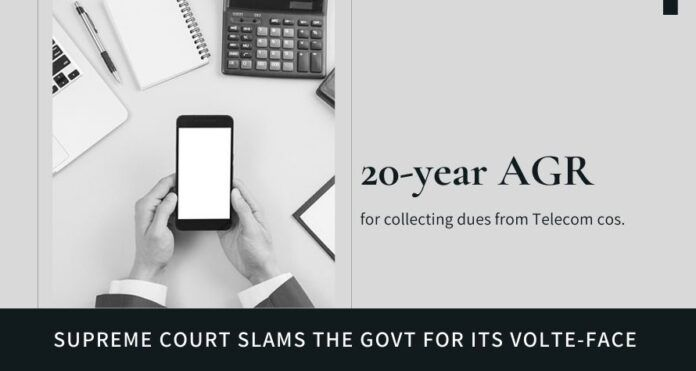 Supreme Court unhappy with the Government's volte-face on collection of dues from Telecom cos.